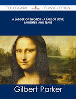 Ladder of Swords - A Tale of Love, Laughter and Tears - The Original Classic Edition af Gilbert Parker