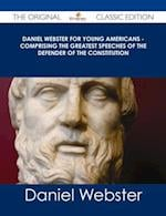 Daniel Webster for Young Americans - Comprising the greatest speeches of the defender of the Constitution - The Original Classic Edition af Daniel Webster