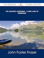 Amazing Argentine - A New Land of Enterprise - The Original Classic Edition af John Foster Fraser