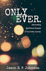 Only Ever.: Discovering Big-Picture Purpose in Your Daily Journey