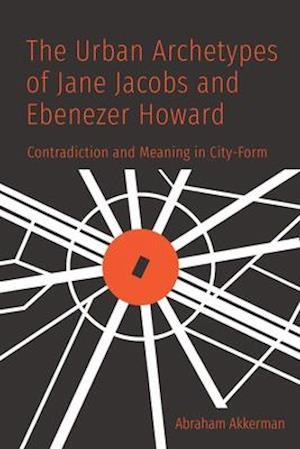 The Urban Archetypes of Jane Jacobs and Ebenezer Howard