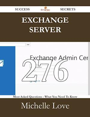 Exchange Server 276 Success Secrets - 276 Most Asked Questions On Exchange Server - What You Need To Know af Michelle Love