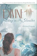The Divine Resting on My Shoulder: The Story of How Divine, Mystical Experiences Brought Me Closer to God