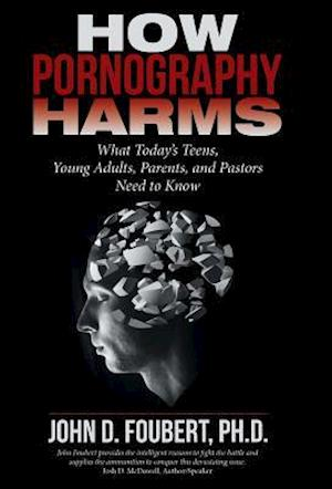 Bog, hardback How Pornography Harms: What Today's Teens, Young Adults, Parents, and Pastors Need to Know af Ph.D. John D. Foubert