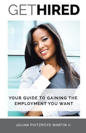 Get Hired: Your Guide To Gaining The Employment You Want