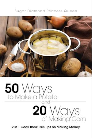 Bog, hæftet 50 Ways to Make a Potato and 20 Ways of Making Corn: 2 in 1 Cook Book Plus Tips on Making Money af Sugar Diamond Princess Queen