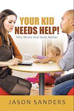Your Kid Needs Help!: Why Moms And Dads Matter