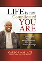 Life Is Not Complicated-You Are: Turning Your Biggest Disappointments Into Your Greatest Blessings af Carlos Wallace