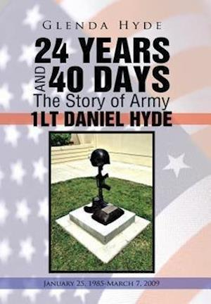 24 Years and 40 Days the Story of Army 1lt Daniel Hyde: January 25, 1985-March 7, 2009