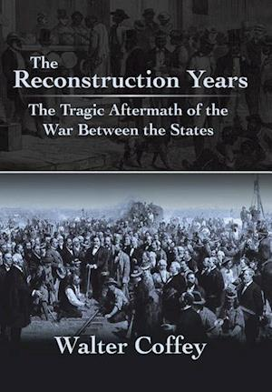 The Reconstruction Years: The Tragic Aftermath of the War Between the States