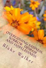 Overcoming Sadness, Sorrow, Despair and Hopelessness af Blake Walker