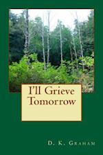 I'll Grieve Tomorrow af D. K. Graham