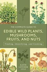 The Complete Guide to Edible Wild Plants, Mushrooms, Fruits, and Nuts (Complete Guide to Edible Wild Plants Mushrooms Fruits and Nuts)