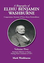 A Biography of Elihu Benjamin Washburne: Volume Five: American Minister to France During Paris Commune of 1871