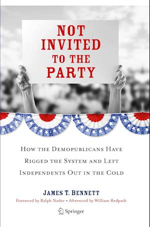 Not Invited to the Party : How the Demopublicans Have Rigged the System and Left Independents Out in the Cold