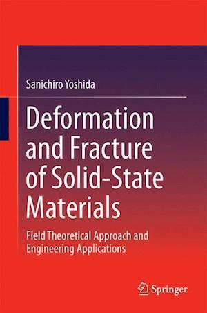 Deformation and Fracture of Solid-State Materials : Field Theoretical Approach and Engineering Applications