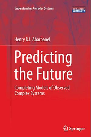Predicting the Future : Completing Models of Observed Complex Systems