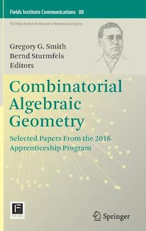 Combinatorial Algebraic Geometry : Selected Papers From the 2016 Apprenticeship Program