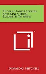 English Lands Letters and Kings from Elizabeth to Anne af Donald G. Mitchell