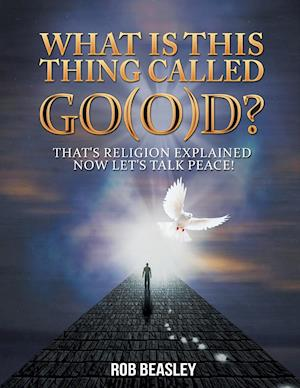 What Is This Thing Called Go(o)D?: That's Religion Explained Now Let's Talk Peace!