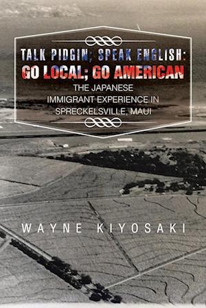 Talk Pidgin; Speak English: Go Local; Go American: The Japanese Immigrant Experience in Spreckelsville, Maui