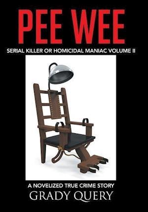 Pee Wee: Serial Killer or Homicidal Maniac a Novelized True Crime Story Volume II