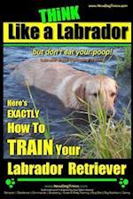 Think Like a Labrador, But Don't Eat Your Poop! - Labrador Breed Expert Dog Training - af Paul Allen Pearce, MR Paul Allen Pearce
