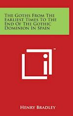 The Goths from the Earliest Times to the End of the Gothic Dominion in Spain