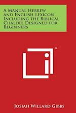 A Manual Hebrew and English Lexicon Including the Biblical Chaldee Designed for Beginners