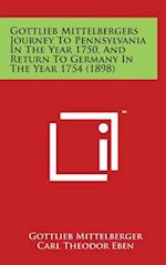 Gottlieb Mittelbergers Journey to Pennsylvania in the Year 1750, and Return to Germany in the Year 1754 (1898)