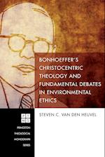 Bonhoeffer's Christocentric Theology and Fundamental Debates in Environmental Ethics (Princeton Theological Monograph)