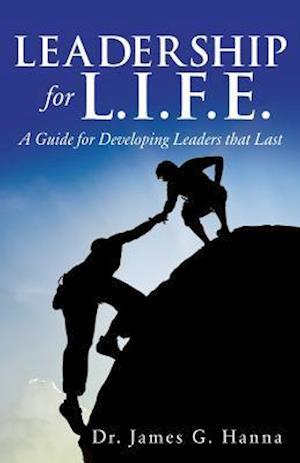 Bog, hæftet Leadership for L.I.F.E.: A Guide for Developing Leaders that Last af Dr. James G. Hanna