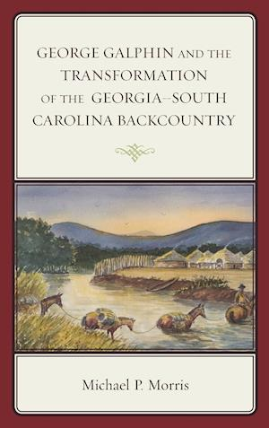 George Galphin and the Transformation of the Georgia- South Carolina Backcountry
