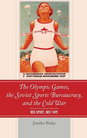 Bog, hardback The Olympic Games, the Soviet Sports Bureaucracy, and the Cold War af Jenifer Parks