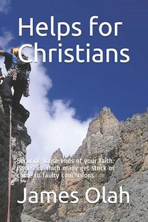 Helps for Christians: Securing loose ends of your faith. Issues in which many get stuck or come to faulty conclusions