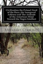Civilization the Primal Need of the Race, the Inaugural Address and the Attitude of the American Mind Toward the Negro Intellect af Alexander Crummell