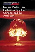 Nuclear Proliferation, the Military-Industrial Complex, and the Arms Race (Cold War Chronicles)