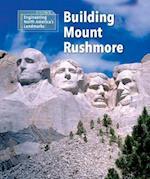 Building Mount Rushmore (Engineering North Americas Landmarks)