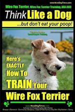 Wire Fox Terrier, Wire Fox Terrier Training, AAA Akc Think Like a Dog But Don't Eat Your Poop! Wire Fox Terrier Breed Expert Training