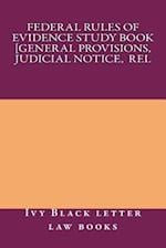 Federal Rules of Evidence Study Book [General Provisions, Judicial Notice, Rel