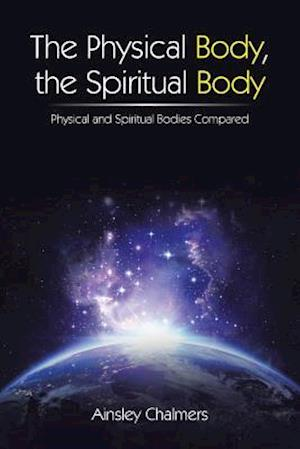 Bog, hæftet The Physical Body, the Spiritual Body: Physical and Spiritual Bodies Compared af Ainsley Chalmers