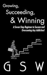 Growing, Succeeding, & Winning: A Seven-Step Regimen to Success and Overcoming Any Addiction!