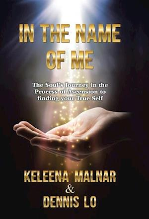 Bog, hardback IN THE NAME OF ME: The Soul's Journey in the Process of Ascension to finding your True Self af Dennis Lo, Keleena Malnar