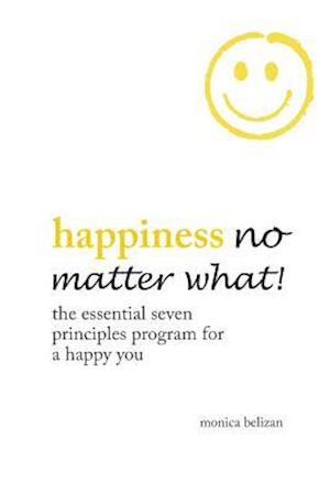 Bog, hæftet HAPPINESS NO MATTER WHAT!: The Essential Seven Principles Program for a Happy You af Monica Belizan