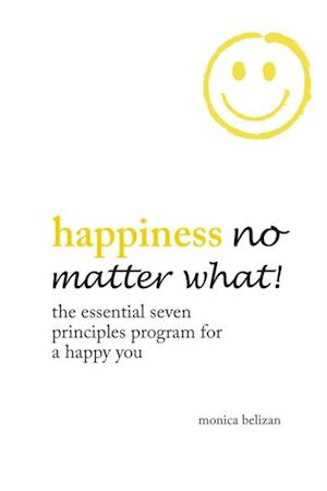 Happiness No Matter What! the Essential Seven Principles Program for a Happy You