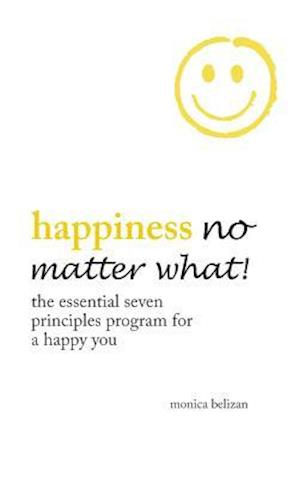 Bog, hardback HAPPINESS NO MATTER WHAT!: The Essential Seven Principles Program for a Happy You af Monica Belizan