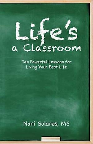 Life's a Classroom: Ten Powerful Lessons for Living Your Best Life