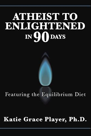 Atheist to Enlightened in 90 Days: Featuring the Equilibrium Diet