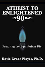 Atheist to Enlightened in 90 Days: Featuring the Equilibrium Diet af Ph.D. Katie Grace Player