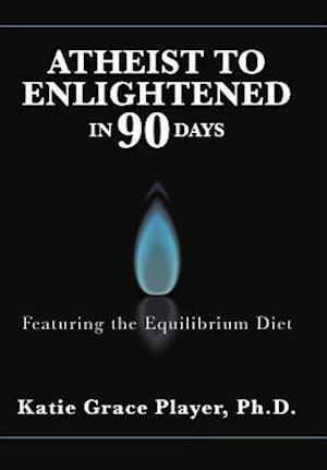Bog, hardback Atheist to Enlightened in 90 Days: Featuring the Equilibrium Diet af Ph.D. Katie Grace Player